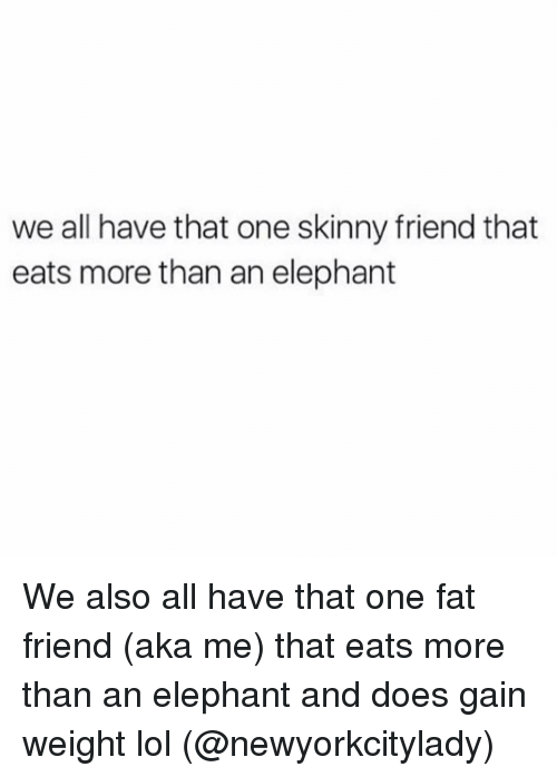 Fat Friend: we all have that one skinny friend that  eats more than an elephant We also all have that one fat friend (aka me) that eats more than an elephant and does gain weight lol (@newyorkcitylady)