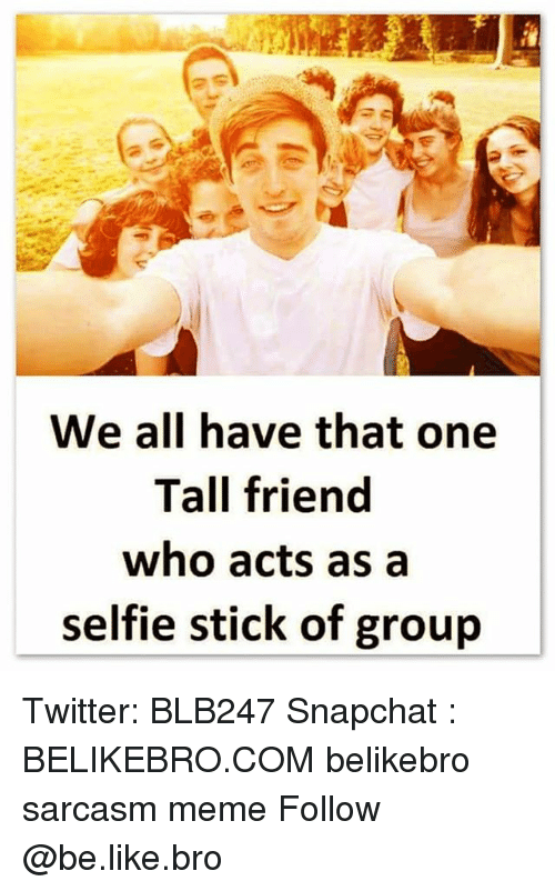 Tall Friend: We all have that one  Tall friend  who acts as a  selfie stick of groujp Twitter: BLB247 Snapchat : BELIKEBRO.COM belikebro sarcasm meme Follow @be.like.bro