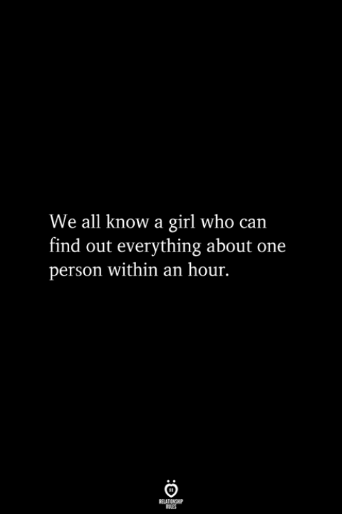 Girl, Who, and Can: We all know a girl who can  find out everything about one  person within an hour.