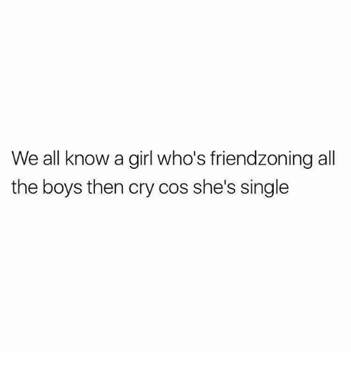 Friendzoning: We all know a girl who's friendzoning all  the boys then cry cos she's single
