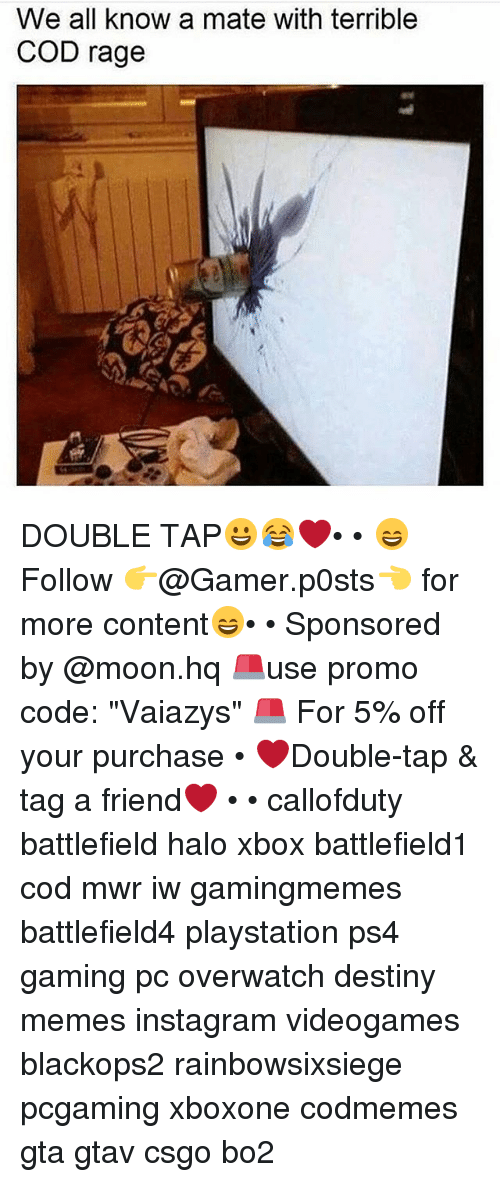 "Destiny, Halo, and Instagram: We all know a mate with terrible  COD rage DOUBLE TAP😀😂❤️• • 😄Follow 👉@Gamer.p0sts👈 for more content😄• • Sponsored by @moon.hq 🚨use promo code: ""Vaiazys"" 🚨 For 5% off your purchase • ❤Double-tap & tag a friend❤ • • callofduty battlefield halo xbox battlefield1 cod mwr iw gamingmemes battlefield4 playstation ps4 gaming pc overwatch destiny memes instagram videogames blackops2 rainbowsixsiege pcgaming xboxone codmemes gta gtav csgo bo2"