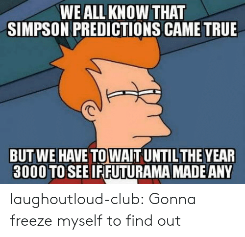 Club, True, and Tumblr: WE ALL KNOW THAT  SIMPSON PREDICTIONS CAME TRUE  BUT WE HAVE TO WAIT UNTILTHE YEAR  3000 TOSEE IFIFUTURAMA MADEANY laughoutloud-club:  Gonna freeze myself to find out