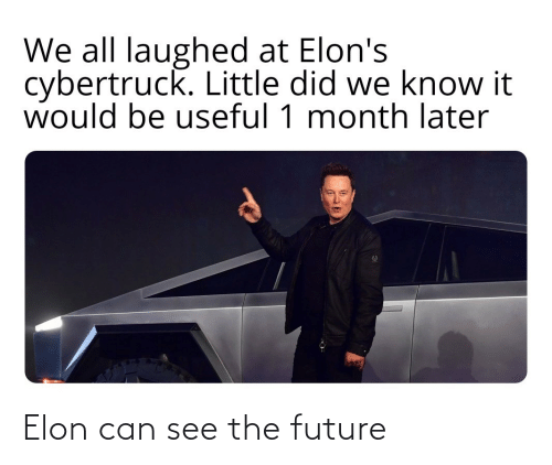 The Future: We all laughed at Elon's  cybertruck. Little did we know it  would be useful 1 month later Elon can see the future