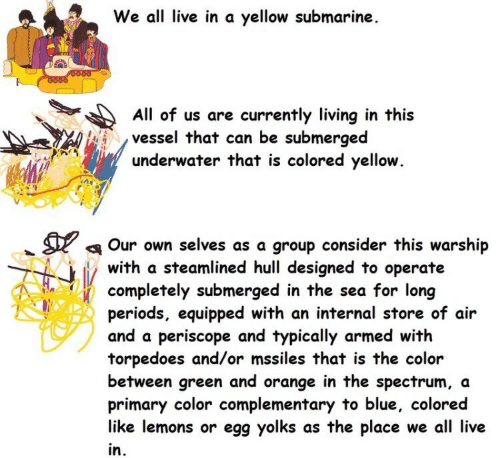 Selves: We all live in a yellow submarine  O000  All of us are currently living in this  vessel that can be submerged  underwater that is colored yellow.  Our own selves as a group consider this warship  with a steamlined hull designed to operate  completely submerged in the sea for long  periods, equipped with an internal store of air  and a periscope and typically armed with  torpedoes and/or mssiles that is the color  between green and orange in the spectrum, a  primary color complementary to blue, colored  like lemons or egg yolks as the place we all live  in.