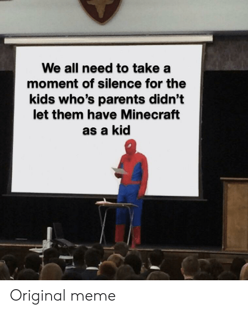 a moment of silence: We all need to take a  moment of silence for the  kids who's parents didn't  let them have Minecraft  as a kid Original meme