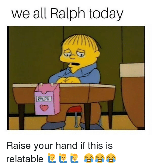 Memes, Today, and Relatable: we all Ralph today  RALPH Raise your hand if this is relatable 🙋♂️🙋♂️🙋♂️ 😂😂😂