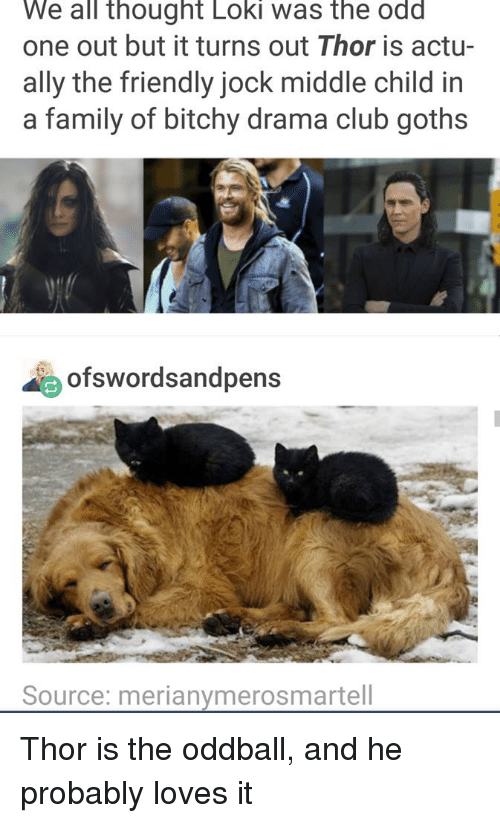 oddball: We all thought Loki was the odd  one out but it turns out Thor is actu-  ally the friendly jock middle child in  a family of bitchy drama club goths  ofswordsandpens  Source: merianymerosmartell Thor is the oddball, and he probably loves it