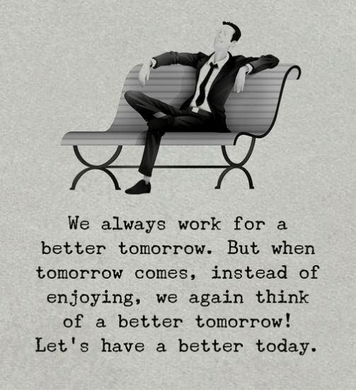 Work, Today, and Tomorrow: We always work for a  better tomorrow. But when  tomorrow comes, instead of  enjoying, we again think  of a better tomorrow!  Let's have a better today