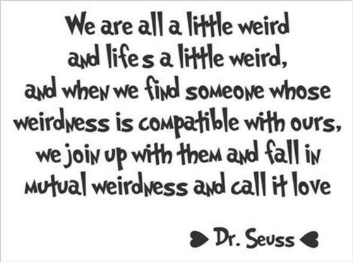 Dr. Seuss: We are all a little weird  ayd l  ites a ltle weird,  ayd whey we ind soMeove whose  weirdwess is compatible with ours,  we joiy up with thew ad fall iv  Mutual weirdvess and call it love  Dr. Seuss