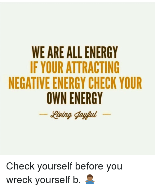 WE ARE ALL ENERGY IF YOUR ATTRACTING NEGATIVE ENERGY CHECK YOUR OWN