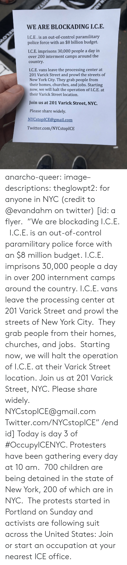 "Protests: WE ARE BLOCKADING I.C.E.  I.C.E.is an out-of-control paramilitary  police force with an $8 billion budget.  I.C.E. imprisons 30,000 people a day in  over 200 interment camps around the  country  I.C.E. vans leave the processing center at  201 Varick Street and prowl the streets of  New York City. They grab people from  their homes, churches, and jobs. Starting  now, we will halt the operation of I.C.E. at  their Varick Street location.  Join us at 201 Varick Street, NYC.  Please share widely.  NYCstopICE@gmail.com  Twitter.com/NYCstopICE anarcho-queer: image–descriptions:  theglowpt2: for anyone in NYC (credit to @evandahm on twitter) [id: a flyer.  ""We are blockading I.C.E.   I.C.E. is an out-of-control paramilitary police force with an $8 million budget. I.C.E. imprisons 30,000 people a day in over 200 internment camps around the country. I.C.E. vans leave the processing center at 201 Varick Street and prowl the streets of New York City.  They grab people from their homes, churches, and jobs.  Starting now, we will halt the operation of I.C.E. at their Varick Street location. Join us at 201 Varick Street, NYC. Please share widely. NYCstopICE@gmail.com Twitter.com/NYCstopICE"" /end id]  Today is day 3 of #OccupyICENYC. Protesters have been gathering every day at 10 am.  700 children are being detained in the state of New York, 200 of which are in NYC.  The protests started in Portland on Sunday and activists are following suit across the United States: Join or start an occupation at your nearest ICE office."