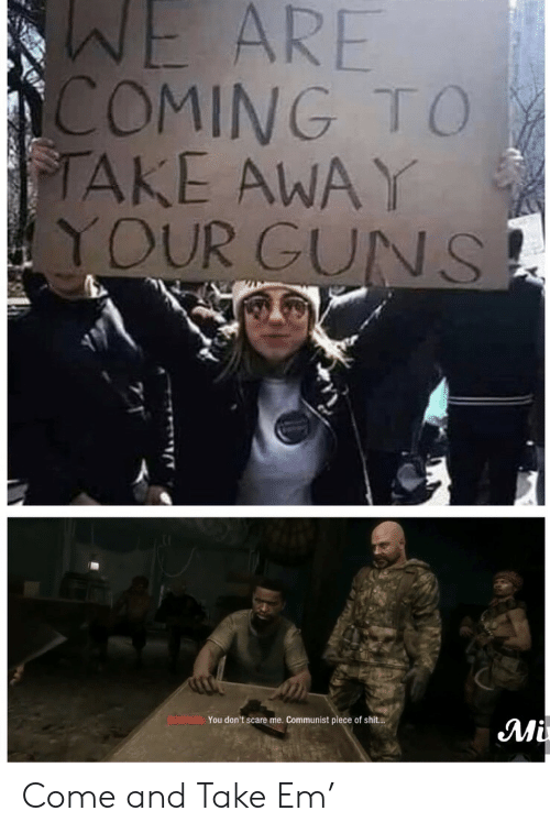 Guns, Scare, and Shit: WE ARE  COMING TO  TAKE AWAY  YOUR GUNS  BOWMAN You don't scare me. Communist piece of shit..  Mi Come and Take Em'