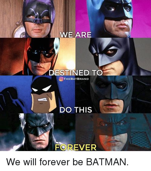 Be Batman: WE ARE  DESTINED TO  OTHEBATBRAND  DO THIS  FOREVER We will forever be BATMAN.