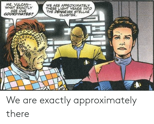 exactly: We are exactly approximately there