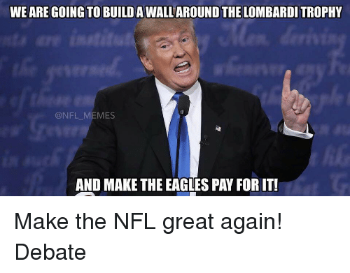 the eagle: WE ARE GOING TO BUILDAWALLAROUND THE LOMBARDI TROPHY  NFL MEMES  AND MAKE THE EAGLES PAY FORIT! Make the NFL great again! Debate