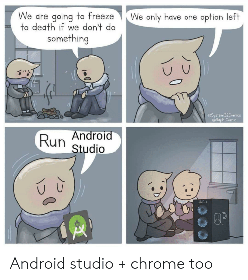 Android, Chrome, and Run: We are going to freeze  to death if we don't do  We only have one option left  something  @System32Comics  @Raph.Comic  Android  Run  Studio  DOP Android studio + chrome too