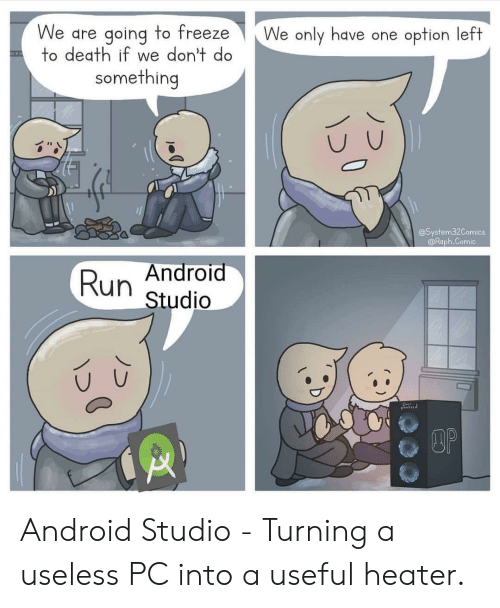 useful: We are going to freeze  to death if we don't do  We only have one option left  something  @System32Comics  @Raph.Comic  Android  Run  Studio  DOP Android Studio - Turning a useless PC into a useful heater.