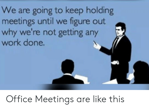 Work, Office, and Why: We are going to keep holding  meetings until we figure out  why we're not getting any  work done. Office Meetings are like this