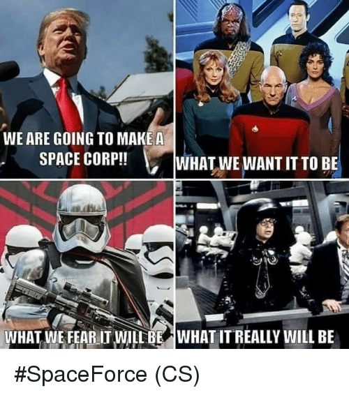 Memes, Space, and Fear: WE ARE GOING TO MAKEA  SPACE CORP!!  WHAT WE WANT IT TO BE  WHAT WE FEAR IT WILL BE  WHAT IT REALLY WILL BE #SpaceForce (CS)