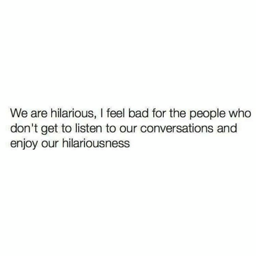 Hilariousness: We are hilarious, I feel bad for the people who  don't get to listen to our conversations and  enjoy our hilariousness
