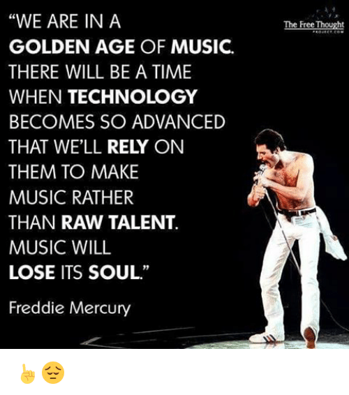 """golden age: """"WE ARE IN A  GOLDEN AGE OF MUSIC.  THERE WILL BE A TIME  WHEN TECHNOLOGY  BECOMES SO ADVANCED  THAT WELL  RELY ON  THEM TO MAKE  MUSIC RATHER  THAN RAW TALENT.  MUSIC WILL  LOSE ITS SOUL.""""  Freddie Mercury  The Free Thought ☝😔"""