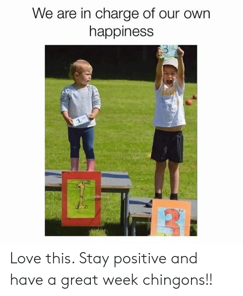 Love, Memes, and Happiness: We are in charge of our own  happiness  rd  1. Love this. Stay positive and have a great week chingons!!