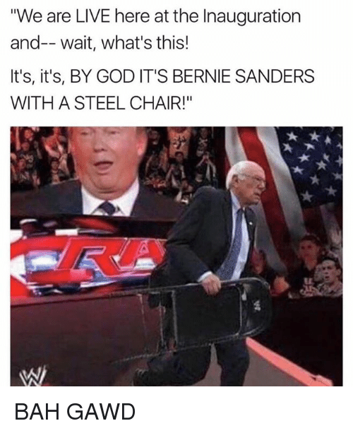 """Bah Gawd: """"We are LIVE here at the Inauguration  and-- wait, what's this!  It's, it's, BY GOD IT'S BERNIE SANDERS  WITH A STEEL CHAIR!"""" BAH GAWD"""