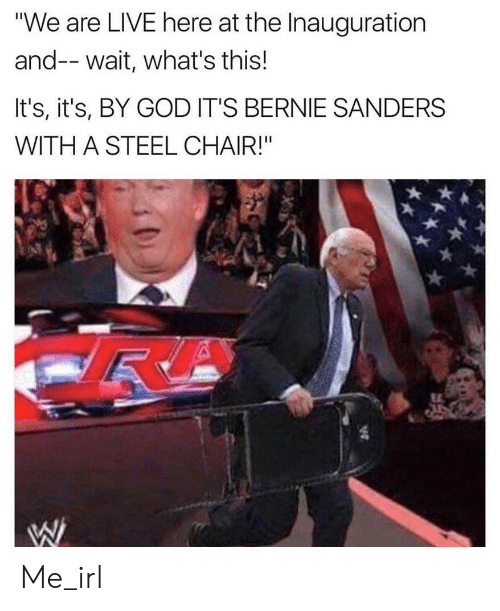 """Bernie Sanders, God, and Live: """"We are LIVE here at the Inauguration  and-- wait, what's this!  It's, it's, BY GOD IT'S BERNIE SANDERS  WITH A STEEL CHAIR!"""" Me_irl"""