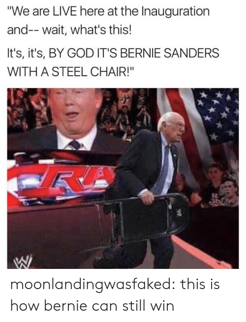 "Bernie Sanders: ""We are LIVE here at the Inauguration  and--wait, what's this!  It's, it's, BY GOD IT'S BERNIE SANDERS  WITH A STEEL CHAIR!"" moonlandingwasfaked: this is how bernie can still win"