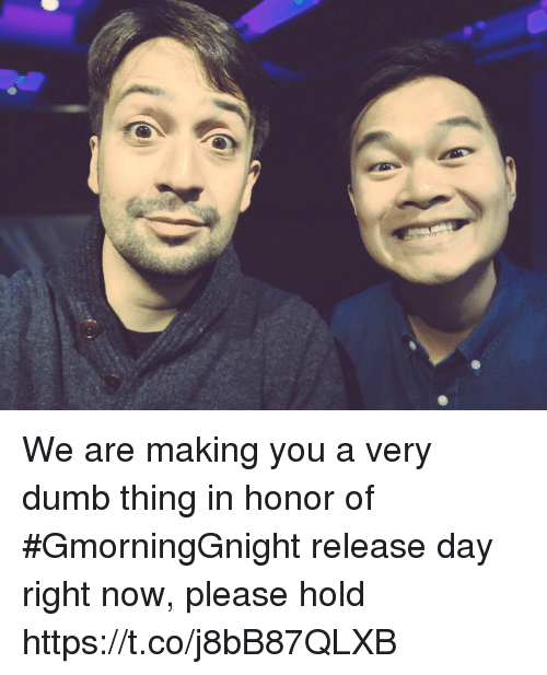 Dumb, Memes, and 🤖: We are making you a very dumb thing in honor of #GmorningGnight release day right now, please hold https://t.co/j8bB87QLXB
