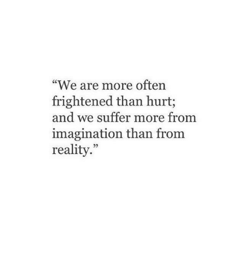 """Frightened: """"We are more often  frightened than hurt;  and we suffer more from  imagination than from  reality.""""  25"""