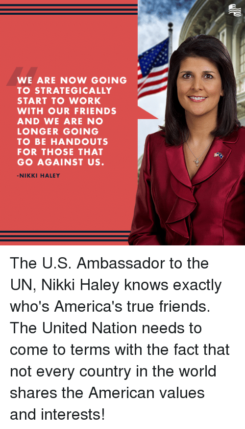 Friends, True, and Work: WE ARE NOW GOING  TO STRATEGICALLY  START TO WORK  WITH OUR FRIENDS  AND WE ARE NO  LONGER GOING  TO BE HANDOUTS  FOR THOSE THAT  GO AGAINST US  -NIKKI HALEY The U.S. Ambassador to the UN, Nikki Haley knows exactly who's America's true friends.   The United Nation needs to come to terms with the fact that not every country in the world shares the American values and interests!