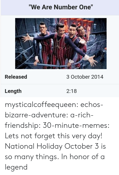 "Memes, Tumblr, and Blog: ""We Are Number One""  te  Released  3 October 2014  Length  2:18 mysticalcoffeequeen:  echos-bizarre-adventure:  a-rich-friendship:  30-minute-memes:  Lets not forget this very day!  National Holiday  October 3 is so many things.   In honor of a legend"
