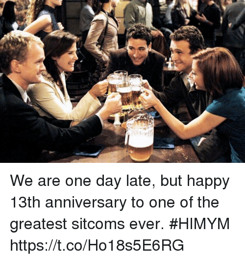 Memes, Happy, and 🤖: We are one day late, but happy 13th anniversary to one of the greatest sitcoms ever. #HIMYM https://t.co/Ho18s5E6RG