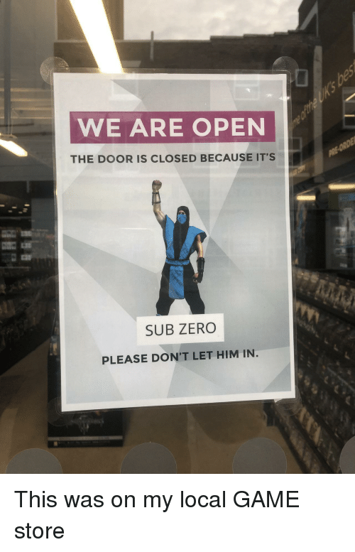 Sub-Zero: WE ARE OPEN  THE DOOR IS CLOSED BECAUSE ITS  SUB ZERO  PLEASE DON'T LET HIM IN This was on my local GAME store