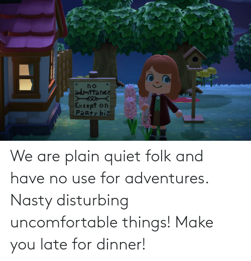 Quiet: We are plain quiet folk and have no use for adventures. Nasty disturbing uncomfortable things! Make you late for dinner!