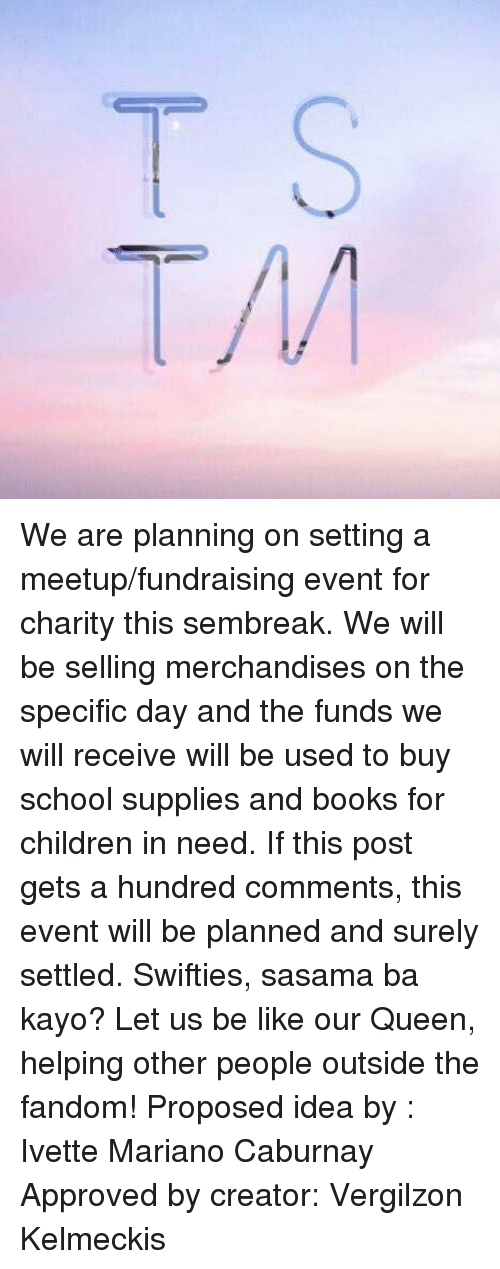 Swiftie: We are planning on setting a meetup/fundraising event for charity this sembreak. We will be selling merchandises on the specific day and the funds we will receive will be used to buy school supplies and books for children in need. If this post gets a hundred comments, this event will be planned and surely settled. Swifties, sasama ba kayo? Let us be like our Queen, helping other people outside the fandom!   Proposed idea by : Ivette Mariano Caburnay Approved by creator: Vergilzon Kelmeckis