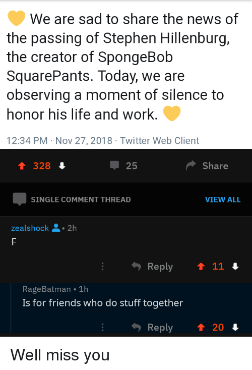 a moment of silence: We are sad to share the news of  the passing of Stephen Hillenburg,  the creator of SpongeBob  SquarePants. Today, we are  observing a moment of silence to  honor his life and work.  12:34 PM Nov 27,2018 Twitter Web Client  1 328 4  25  Share  SINGLE COMMENT THREAD  VIEW ALL  ealshock 2h  RageBatman 1h  Is for friends who do stuff together  Reply  ↑ 20 Well miss you