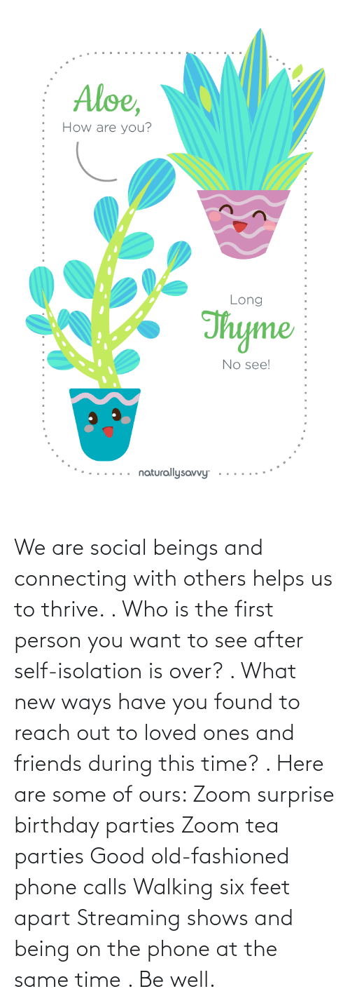 Calls: We are social beings and connecting with others helps us to thrive. . Who is the first person you want to see after self-isolation is over? . What new ways have you found to reach out to loved ones and friends during this time? . Here are some of ours: Zoom surprise birthday parties Zoom tea parties Good old-fashioned phone calls Walking six feet apart Streaming shows and being on the phone at the same time . Be well.