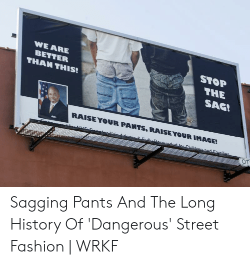 Saggy Pants Meme: WE ARE  STOP  BETTER  THE  THAN THIS  SAG!  RAISE YOUR PANTS, RAISE YOUR IMAGE!  Fal Dereuadod for Chilldronand Families  AVe  OT Sagging Pants And The Long History Of 'Dangerous' Street Fashion | WRKF