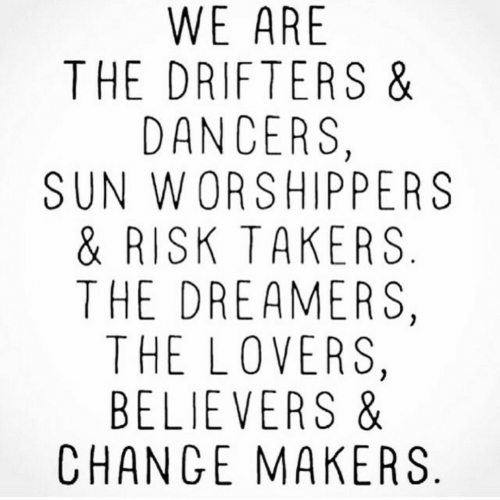 Change, The Dreamers, and Sun: WE ARE  THE DRIFTERS &  DANCERS,  SUN WORSHIPPERS  & RISK TAKERS  THE DREAMERS,  THE LOVERS,  BELIEVERS &  CHANGE MAKERS