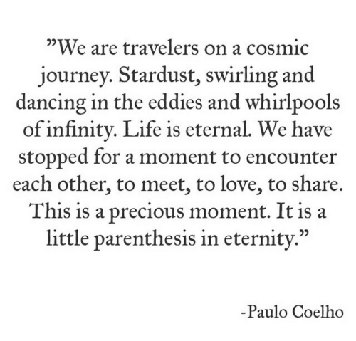 """Dancing, Journey, and Life: """"We are travelers on a cosmic  journey. Stardust, swirling and  dancing in the eddies and whirlpools  of infinitv. Life is eternal. We have  stopped for a moment to encounteir  each other, to meet, to love, to share.  This is a precious moment. It is a  little parenthesis in eternitv.""""  05  92  -Paulo Coelho"""