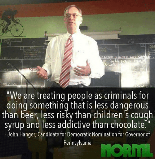 """Beer, Memes, and Chocolate: """"We are treating people as criminals for  doing something that is less dangerous  than beer, less risky than children's cough  syrup and less addictive than chocolate  John Hanger, Candidate for Democratic Nomination for Governor of  Pennsylvania"""
