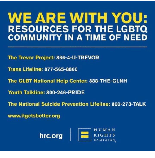 Community, Memes, and Suicide: WE ARE WITH YOU:  RESOURCES FOR THE LGBTQ  COMMUNITY IN A TIME OF NEED  The Trevor Project: 866-4-U-TREVOR  Trans Lifeline: 877-565-8860  The GLBT National Help Center: 888-THE-GLNH  Youth Talkline: 800-246-PRIDE  The National Suicide Prevention Lifeline: 800-273-TALK  www.itgets better org  HUMAN  hrc.org  RIGHTS  CAMPAIGN