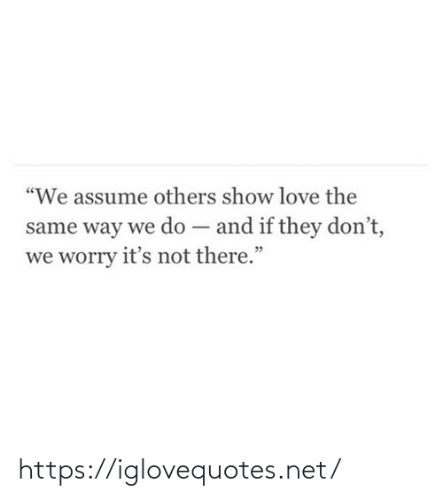 "others: ""We assume others show love the  same way we do – and if they don't,  we worry it's not there."" https://iglovequotes.net/"