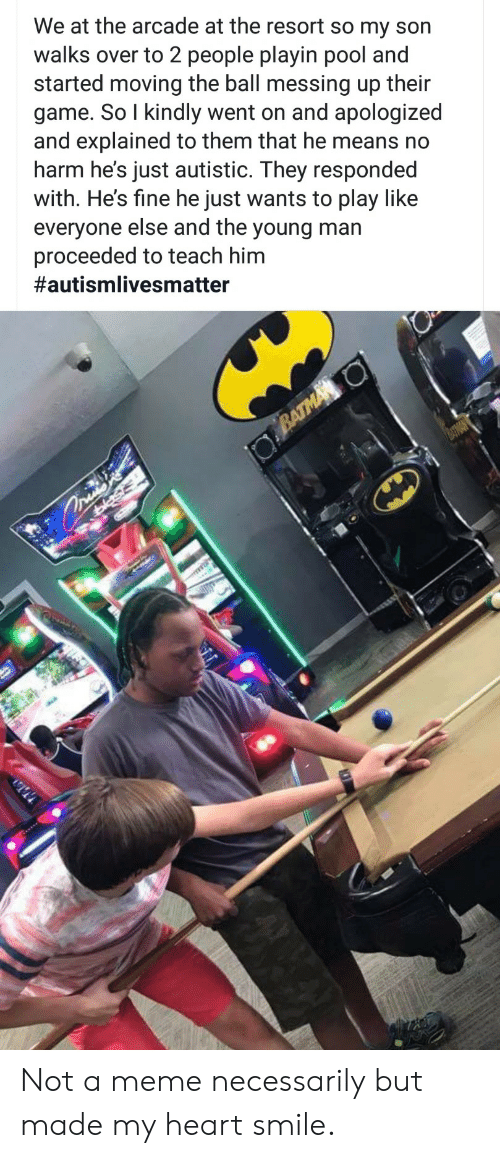 autistic: We at the arcade at the resort so my son  walks over to 2 people playin pool and  started moving the ball messing up their  game. So I kindly went on and apologized  and explained to them that he means no  harm he's just autistic. They responded  with. He's fine he just wants to play like  everyone else and the young man  proceeded to teach him  #autismlivesmatter  BATMA O  asis Not a meme necessarily but made my heart smile.
