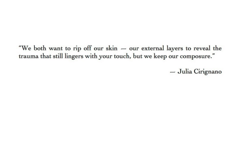 Layers, Skin, and Julia: We both want to rip off our skin - our external layers to reveal the  trauma that still lingers with your touch, but we keep our composure.  - Julia  Cirignano