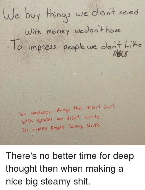 Deep Thought: We buy as we dont need  with money we don't have  To impress people we dont Like  We vandalize things that aren't ours  with quotes we didn't write  T0 in Pess people taking shits There's no better time for deep thought then when making a nice big steamy shit.