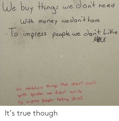 Money, True, and Quotes: We buy thinas we dont need  uwith money wedont have  o imoress people we dant Like  Meus  We vandalize things that arenld ours  with quotes we didnt write  To inpress People taking shitS It's true though