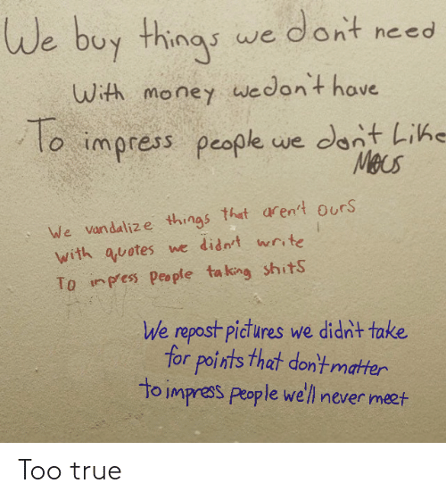 Things That: We buy things we dont need  With money wwedon't have  To  lo impress people we dont Lihe  Mecs  We vandalize things that aren't ours  with quotes we didn't write  To inpess people ta king shitS  We repost pictures we didn't take  for points that don'tmatter  to impress people we'll never meet Too true